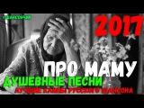 Лучшие песни про Маму. Часть 1. Новинки 2017 и проверенные временем Хиты Шансона.