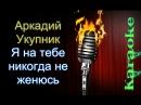 Аркадий Укупник - Я на тебе никогда не женюсь караоке