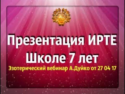✴️Презентация ИРТЕ Школе 7 лет✔️ Эзотерический вебинар А.Дуйко Запись от 27 04 17