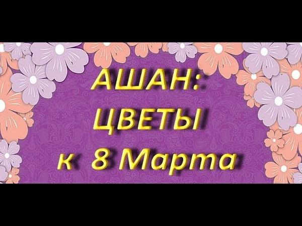 АШАНЦВЕТЫ к 8 МАРТА,05.03.2019,ТЦ Космопорт,Самара.