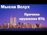 Мысли Вслух - Причина крушения Башен БлизнецовВТЦ 9/11