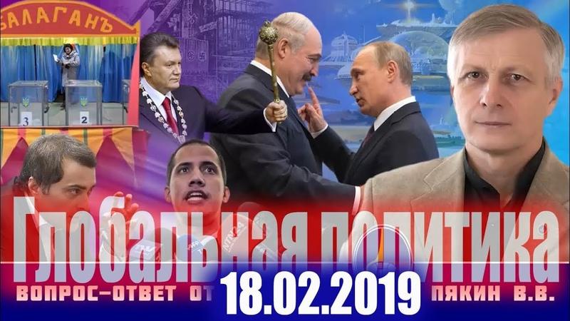 Вопрос Ответ от 18 февраля 2019 г Валерий Пякин ,Сурков,Путин,Медведев,Лукашенко,политика,аналитика
