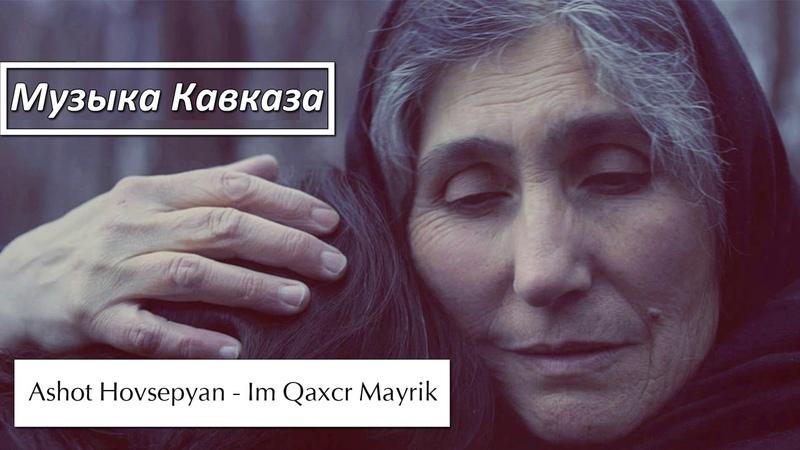 Ashot Hovsepyan - Im Qaxcr Mayrik 2017 [Музыка Кавказа]