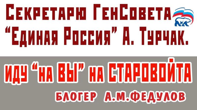 СЕКРЕТАРЮ ГЕНСОВЕТА ЕДИНОЙ РОССИИ А. ТУРЧАК. ИДУ НА ВЫ НА РОМАНА СТАРОВОЙТА.