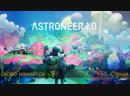 Astroneer ▷▷▷ Релиз игры. Переезд, и оптимизация базы.