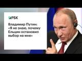 Владимир Путин: Я не знаю, почему Ельцин остановил выбор на мне