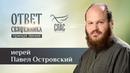 ОТВЕТ СВЯЩЕННИКА ИЕРЕЙ ПАВЕЛ ОСТРОВСКИЙ