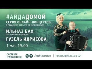 Онлайн-концерт заслуженного артиста РТ Ильназа Баха и Гузель Идрисовой в поддержку всех, кто на самоизоляции