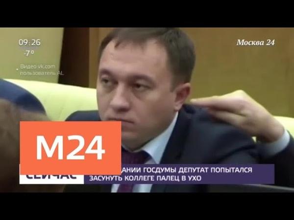 На заседании Госдумы депутат попытался засунуть коллеге палец в ухо Москва 24
