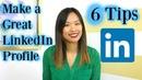 How to Make a Great LinkedIn Profile - 6 LinkedIn Profile Tips
