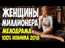 Фильм обезумел всех! ЖЕНЩИНЫ МИЛЛИОНЕРА Русские мелодрамы 2018 новинки HD