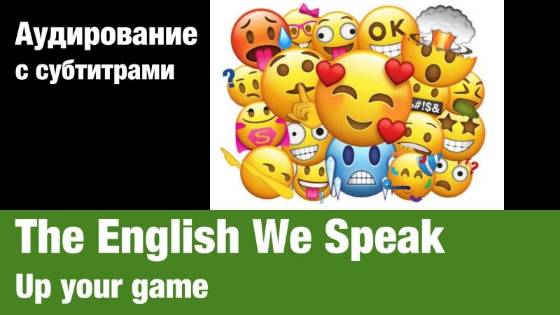 The English We Speak — Up your game | Суфлёр — аудирование по английскому языку