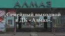 Семейный выходной во Дворце культуры Алмаз.