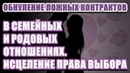 🔹ОБНУЛЕНИЕ ЛОЖНЫХ КОНТРАКТОВ В СЕМЕЙНЫХ И РОДОВЫХ ОТНОШЕНИЯХ. ИСЦЕЛЕНИЕ ПРАВА ВЫБОРА