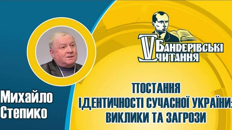 Ідентичність України: хто ми, з ким ми, як себе асоціюємо   МИХАЙЛО СТЕПИКО    Бандерівські читання