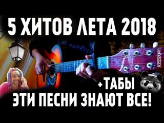 5 ХИТОВ ЛЕТА 2018 на гитаре + ТАБЫ ¦ ПОПУЛЯРНЫЕ ПЕСНИ НА ГИТАРЕ !Ты их точно знаешь!