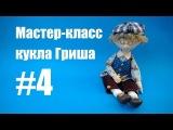Мастер-класс кукла Гриша. Часть 4.
