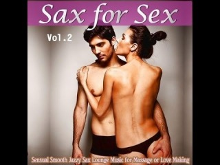 Sax For Sex,Vol 2 Sensual Smooth Jazzy Sax Lounge Music for Massage or Love Making