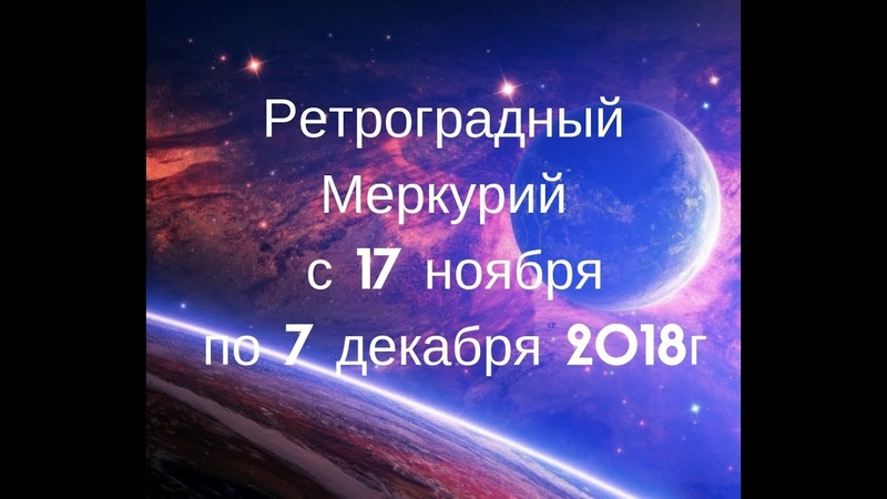 РЕТРОГРАДНЫЙ МЕРКУРИЙ С 17 НОЯБРЯ ДО 7 ДЕКАБРЯ 2018г от Александры Матрикс