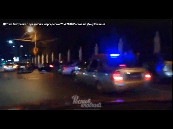 ДТП на Театралке с девяткой и мерседесом 29 4 2018 Ростов на Дону Главный