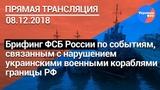 Брифинг ФСБ России по событиям, связанным с нарушением украинскими военными кораблями границы РФ