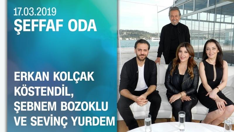 Erkan Kolçak Köstendil, Şebnem Bozoklu ve Sevinç Yurdem, Şeffaf Oda'ya konuk oldu - 17.03.2019 Pazar