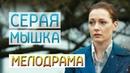 Фильм про жизнь матери Одиночки! - Серая Мышка / Русские мелодрамы новинки 2019
