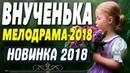 Премьера 2018 восхитила всех! ВНУЧЕНЬКА Русские мелодрамы 2018 новинки HD