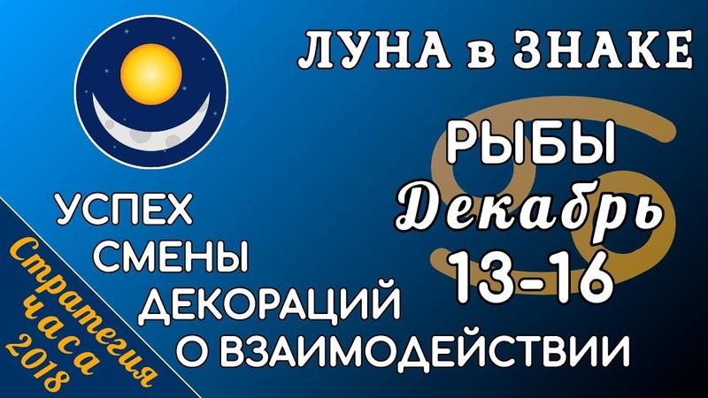 ЛУНА в знаке РЫБ 13-16 декабря 2018. Успех смены декораций о взаимодействии!