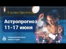 В ритме Вселенной    Астропрогноз на неделю 11 - 17 июня