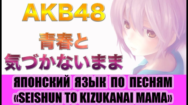 Японский язык по песням. AKB48 - Seishun to kizukanai mama. Урок японского языка