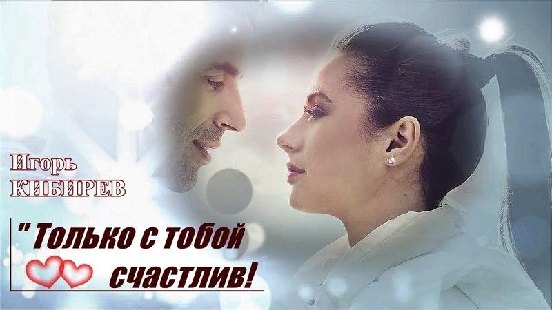 Для вас поёт Игорь Кибирев 💕 Только с тобой счастлив 💕 2018