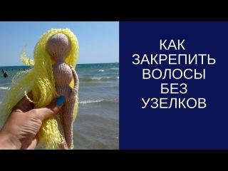 Крепление волос без узелков. МК волосы для вязаной куклы