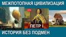 ПЕТР I история без ПОДМЕН.Межпотопная ЦИВИЛИЗАЦИЯ.AISPIK aispik айспик