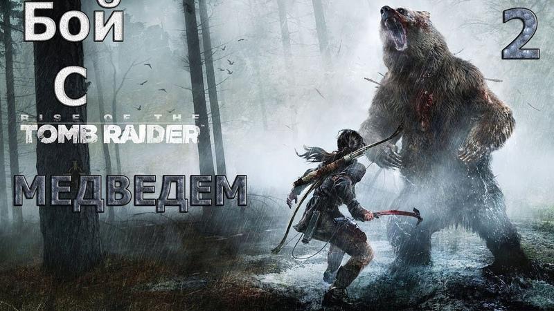 Rise Of The Tomb Raider : Бой С Медведем | Часть 2
