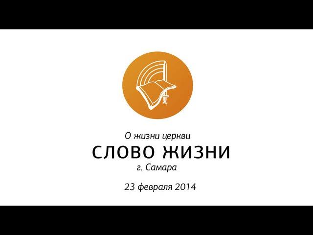 Видеожурнал «О жизни «Слово жизни» г. Самара | 23 февраля 2014