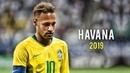 Neymar Jr ► Havana ● Skills Goals 2018/19 | HD