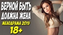 САМЫЙ КРАСИВЫЙ В МИРЕ ФИЛЬМ 2019 !! ** ВЕРНОЙ БЫТЬ ДОЛЖНА ЖЕНА ** Русские мелодрамы 2019 новинки HD