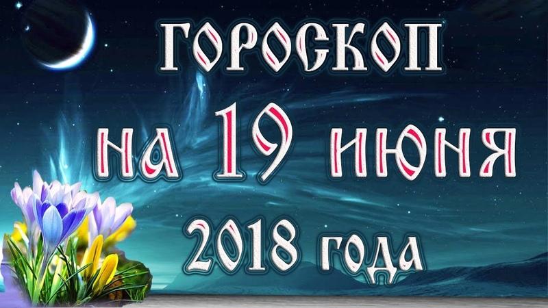 Гороскоп на сегодня 19 июня 2018 года. Астрологический прогноз каждому знаку зодиака