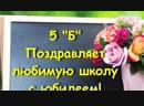 Поздравление школе от 5б. Классный руководитель Базарова Ю.С.