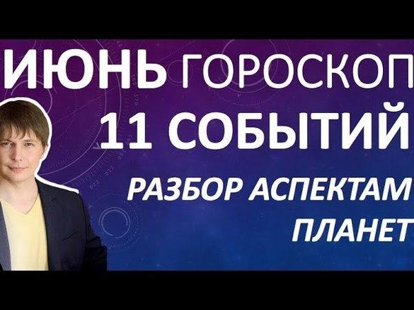 Гороскоп на ИЮНЬ - 11 СОБЫТИЙ - аспекты планет в гороскопе / Чудинов Павел гороскоп