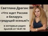 Светлана Драган Что ждет Россию и Беларусь грядущей осенью в интервью радио Sputnik от 14.07.18