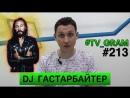 TV_GRAM 213 (DJ ГАСТАРБАЙТЕР)