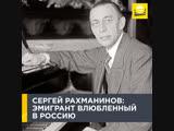 Сергей Рахманинов эмигрант, влюбленный в Россию