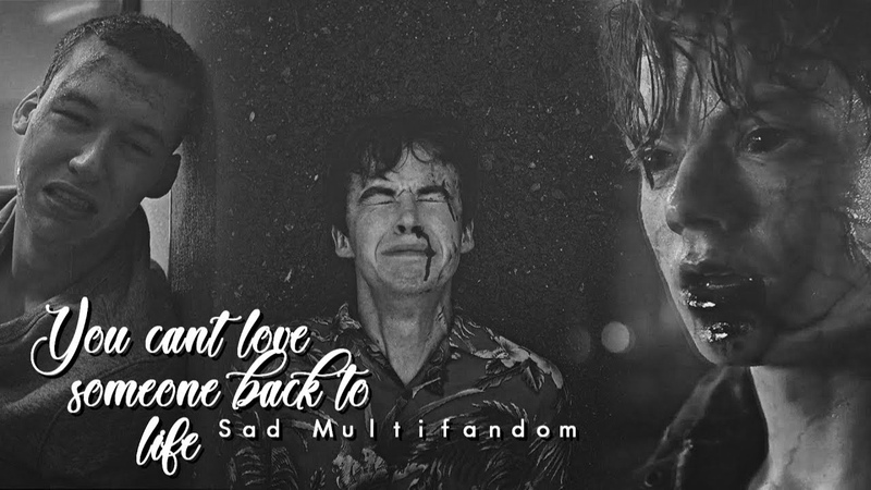 Sad Multifandom   you can't love someone back to life...