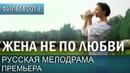 КРАСИВАЯ ПРЕМЬЕРА НОВИНКА 2018 - Жена не по любви / Русские мелодрамы 2018 новинки, фильмы 2018 HD