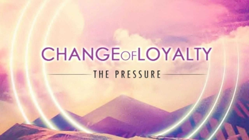 Change of Loyalty - The Pressure