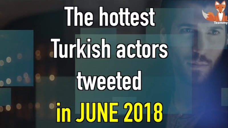 The hottest Turkish actors tweeted in June 2018 TeammyTS