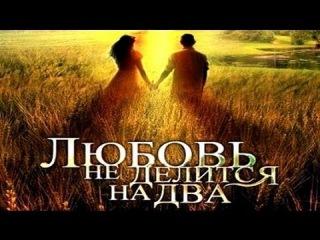 Любовь не делится на два (2013) Мелодрама сериал ЦЕЛИКОМ