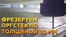 ФРЕЗЕРНАЯ РЕЗКА ОРГСТЕКЛА ФРЕЗЕРОВКА ОРГСТЕКЛА ТОЛЩИНОЙ 20 ММ